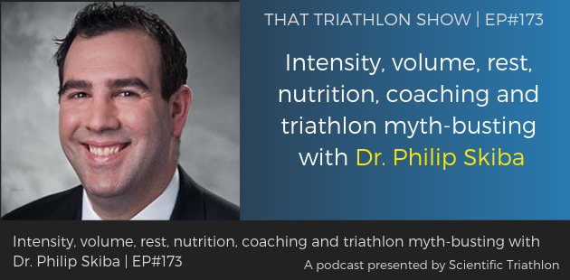 TTS173 - Intensity, volume, rest, nutrition, coaching and triathlon myth-busting with Dr. Philip Skiba