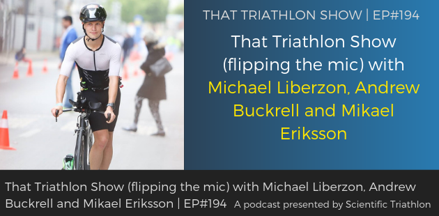 TTS194 - That Triathlon Show (flipping the mic) with Michael Liberzon, Andrew Buckrell and Mikael Eriksson